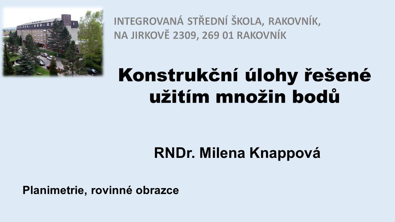 Konstrukční úlohy řešené užitím množin bodů RNDr. Milena Knappová Planimetrie, rovinné obrazce