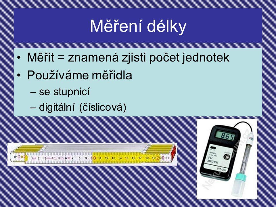 Měření délky Měřit = znamená zjisti počet jednotek Používáme měřidla –se stupnicí –digitální (číslicová)