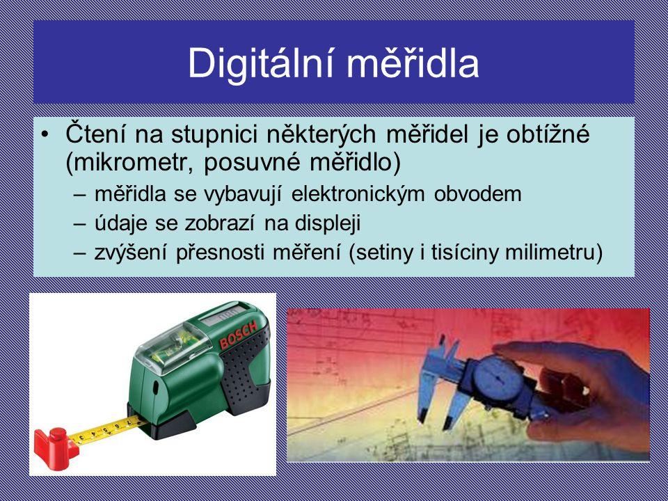 Digitální měřidla Čtení na stupnici některých měřidel je obtížné (mikrometr, posuvné měřidlo) –měřidla se vybavují elektronickým obvodem –údaje se zobrazí na displeji –zvýšení přesnosti měření (setiny i tisíciny milimetru)