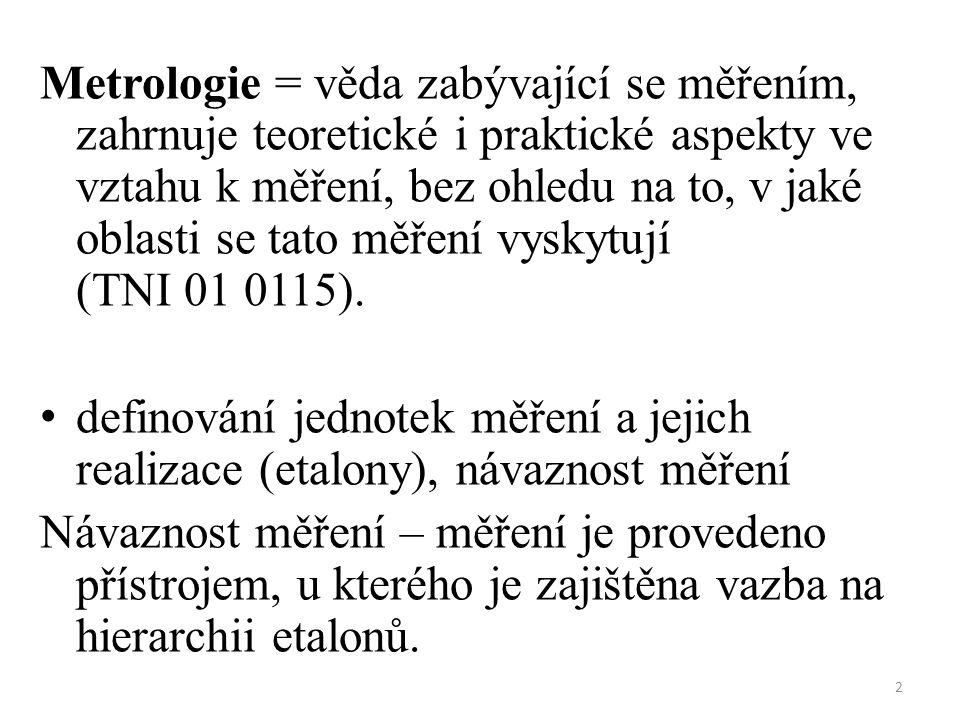 2 Metrologie = věda zabývající se měřením, zahrnuje teoretické i praktické aspekty ve vztahu k měření, bez ohledu na to, v jaké oblasti se tato měření vyskytují (TNI 01 0115).