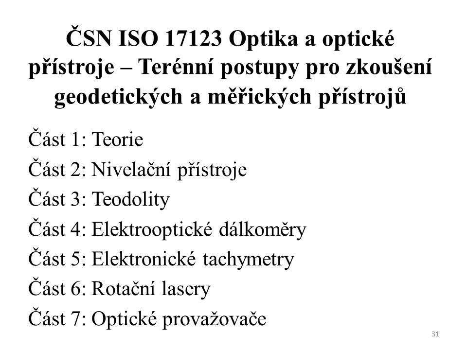 31 ČSN ISO 17123 Optika a optické přístroje – Terénní postupy pro zkoušení geodetických a měřických přístrojů Část 1: Teorie Část 2: Nivelační přístroje Část 3: Teodolity Část 4: Elektrooptické dálkoměry Část 5: Elektronické tachymetry Část 6: Rotační lasery Část 7: Optické provažovače