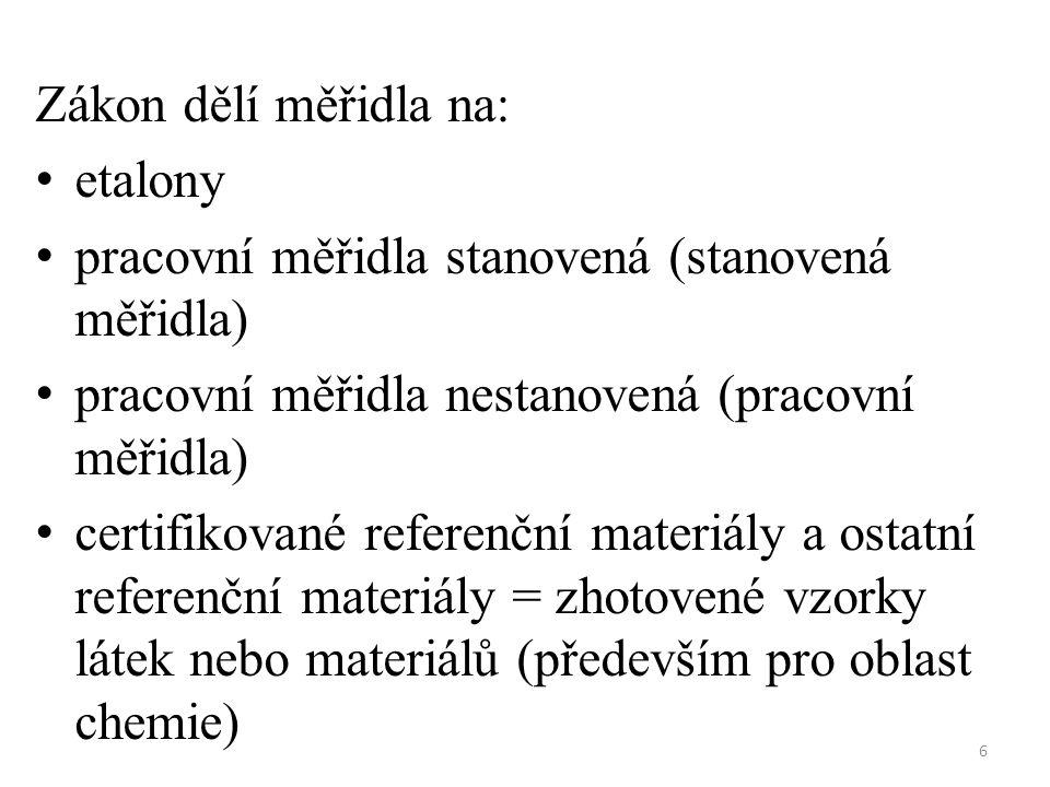 6 Zákon dělí měřidla na: etalony pracovní měřidla stanovená (stanovená měřidla) pracovní měřidla nestanovená (pracovní měřidla) certifikované referenční materiály a ostatní referenční materiály = zhotovené vzorky látek nebo materiálů (především pro oblast chemie)