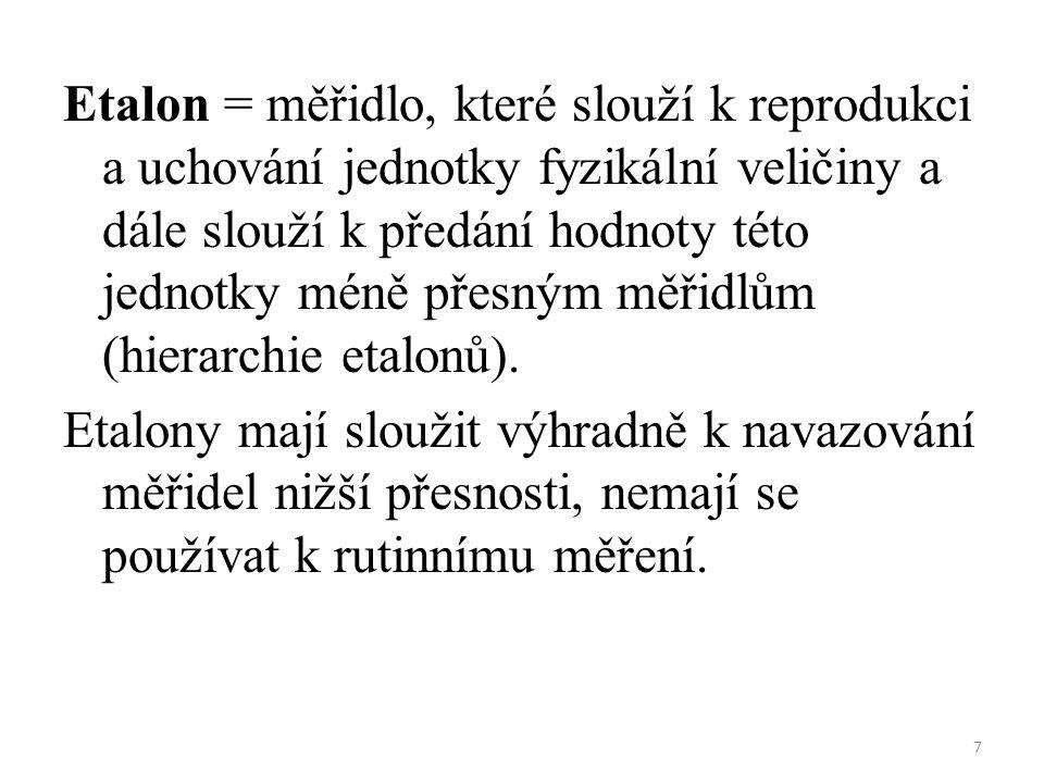7 Etalon = měřidlo, které slouží k reprodukci a uchování jednotky fyzikální veličiny a dále slouží k předání hodnoty této jednotky méně přesným měřidlům (hierarchie etalonů).