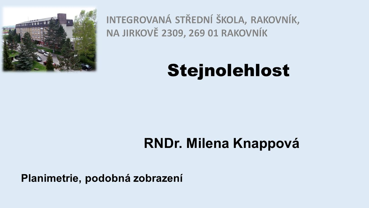 Stejnolehlost RNDr. Milena Knappová Planimetrie, podobná zobrazení