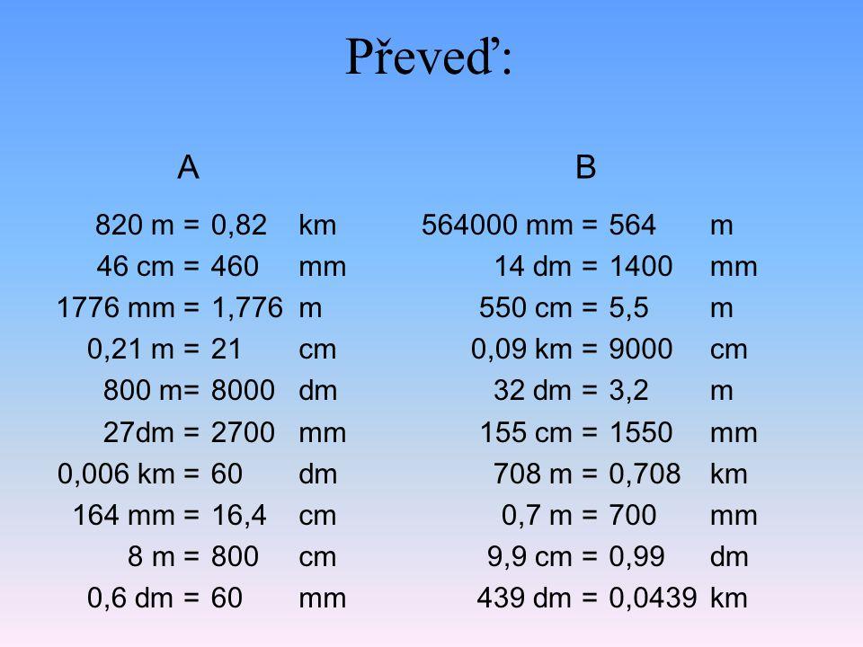 Převeď: 820 m = 46 cm = 1776 mm = 0,21 m = 800 m= 27dm = 0,006 km = 164 mm = 8 m = 0,6 dm = 0,82 460 1,776 21 8000 2700 60 16,4 800 60 564000 mm = 14