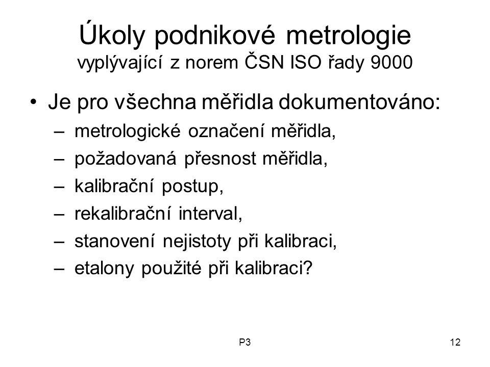 P312 Úkoly podnikové metrologie vyplývající z norem ČSN ISO řady 9000 Je pro všechna měřidla dokumentováno: – metrologické označení měřidla, – požadovaná přesnost měřidla, – kalibrační postup, – rekalibrační interval, – stanovení nejistoty při kalibraci, – etalony použité při kalibraci?