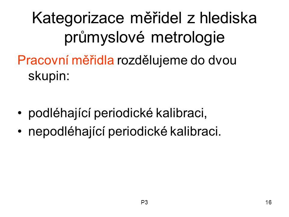 P316 Kategorizace měřidel z hlediska průmyslové metrologie Pracovní měřidla rozdělujeme do dvou skupin: podléhající periodické kalibraci, nepodléhající periodické kalibraci.