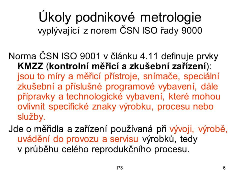 P36 Úkoly podnikové metrologie vyplývající z norem ČSN ISO řady 9000 Norma ČSN ISO 9001 v článku 4.11 definuje prvky KMZZ (kontrolní měřicí a zkušební zařízení): jsou to míry a měřicí přístroje, snímače, speciální zkušební a příslušné programové vybavení, dále přípravky a technologické vybavení, které mohou ovlivnit specifické znaky výrobku, procesu nebo služby.