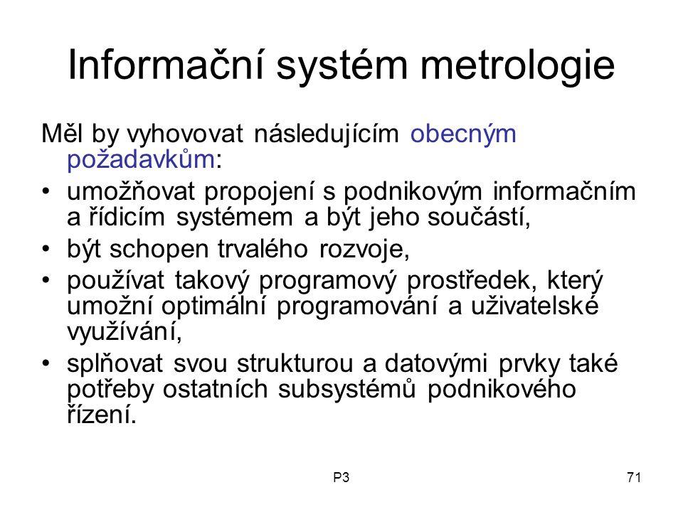 P371 Informační systém metrologie Měl by vyhovovat následujícím obecným požadavkům: umožňovat propojení s podnikovým informačním a řídicím systémem a být jeho součástí, být schopen trvalého rozvoje, používat takový programový prostředek, který umožní optimální programování a uživatelské využívání, splňovat svou strukturou a datovými prvky také potřeby ostatních subsystémů podnikového řízení.