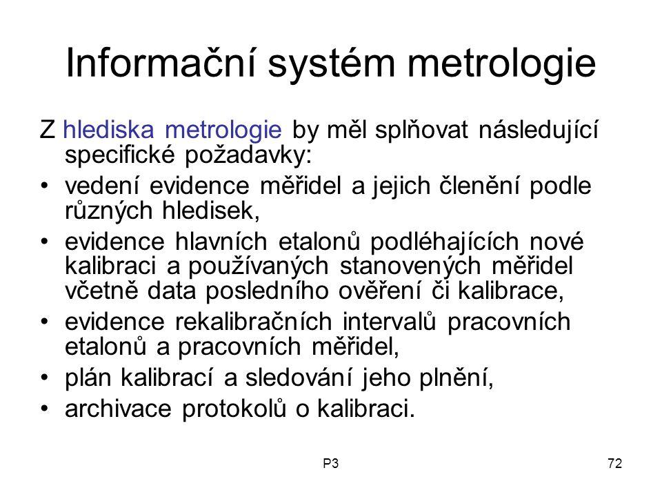 P372 Informační systém metrologie Z hlediska metrologie by měl splňovat následující specifické požadavky: vedení evidence měřidel a jejich členění podle různých hledisek, evidence hlavních etalonů podléhajících nové kalibraci a používaných stanovených měřidel včetně data posledního ověření či kalibrace, evidence rekalibračních intervalů pracovních etalonů a pracovních měřidel, plán kalibrací a sledování jeho plnění, archivace protokolů o kalibraci.