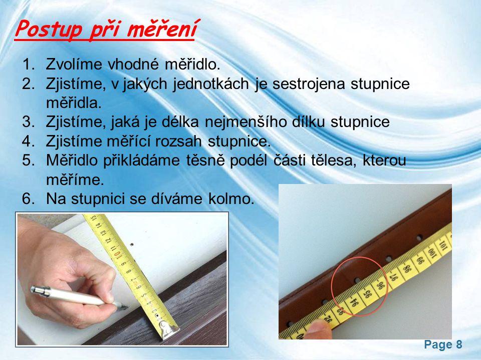 Page 8 Postup při měření 1.Zvolíme vhodné měřidlo. 2.Zjistíme, v jakých jednotkách je sestrojena stupnice měřidla. 3.Zjistíme, jaká je délka nejmenšíh