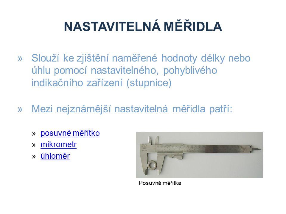 NASTAVITELNÁ MĚŘIDLA »Slouží ke zjištění naměřené hodnoty délky nebo úhlu pomocí nastavitelného, pohyblivého indikačního zařízení (stupnice) »Mezi nej