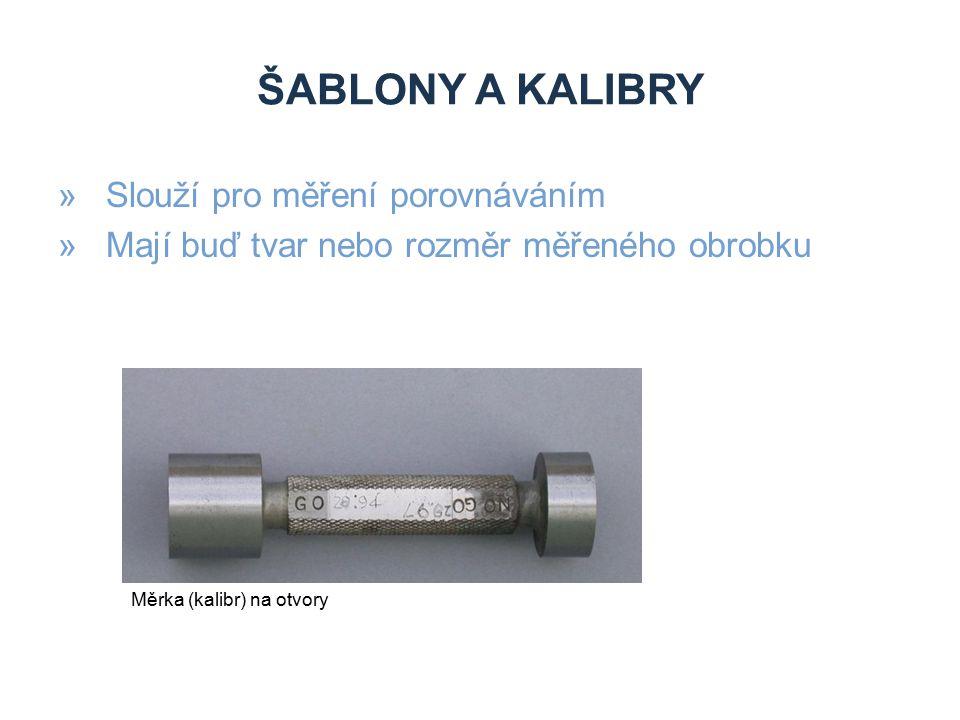 ŠABLONY A KALIBRY »Slouží pro měření porovnáváním »Mají buď tvar nebo rozměr měřeného obrobku Měrka (kalibr) na otvory