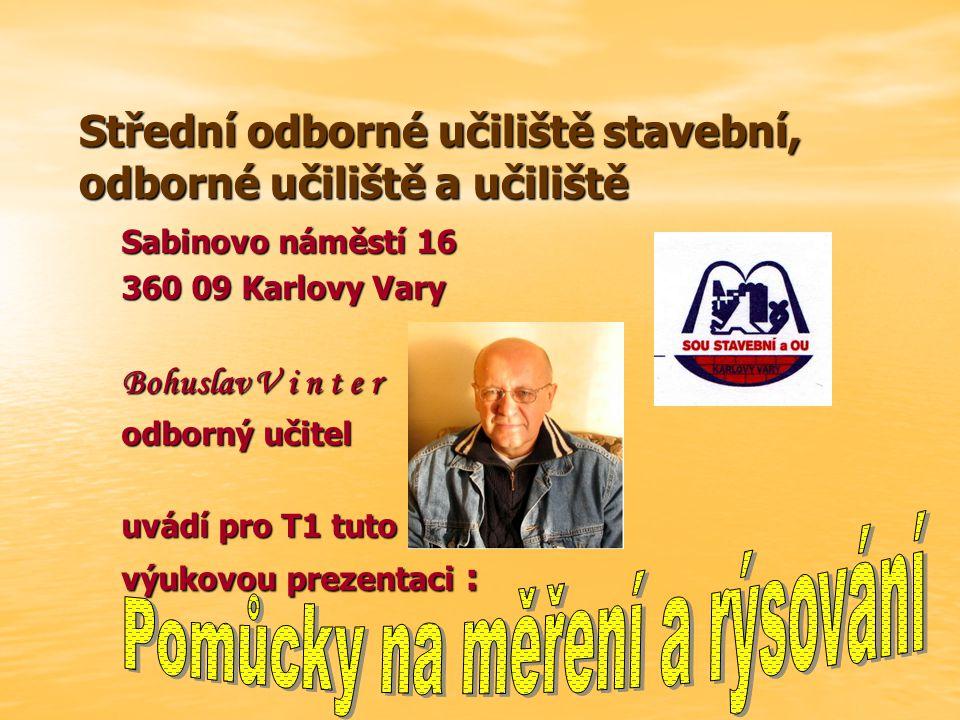 Střední odborné učiliště stavební, odborné učiliště a učiliště Sabinovo náměstí 16 360 09 Karlovy Vary Bohuslav V i n t e r odborný učitel uvádí pro T1 tuto výukovou prezentaci :