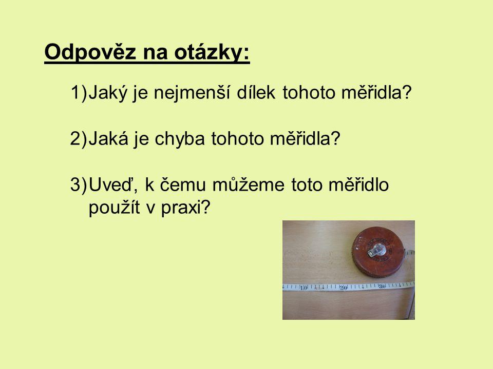 Odpověz na otázky: 1)Jaký je nejmenší dílek tohoto měřidla? 2)Jaká je chyba tohoto měřidla? 3)Uveď, k čemu můžeme toto měřidlo použít v praxi?