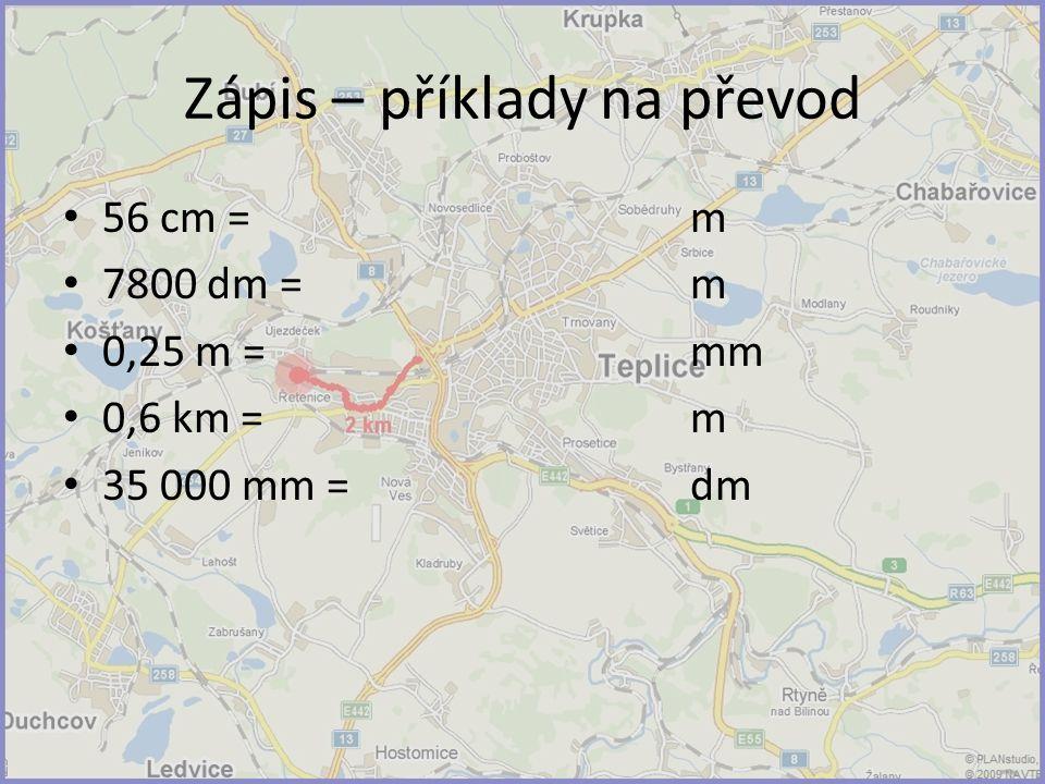 Zápis – příklady na převod 56 cm = m 7800 dm = m 0,25 m = mm 0,6 km = m 35 000 mm = dm