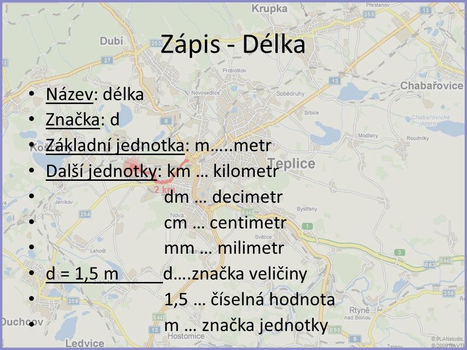 Zápis - Délka Název: délka Značka: d Základní jednotka: m…..metr Další jednotky: km … kilometr dm … decimetr cm … centimetr mm … milimetr d = 1,5 m d….značka veličiny 1,5 … číselná hodnota m … značka jednotky