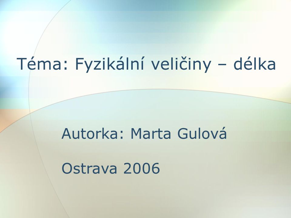 Téma: Fyzikální veličiny – délka Autorka: Marta Gulová Ostrava 2006