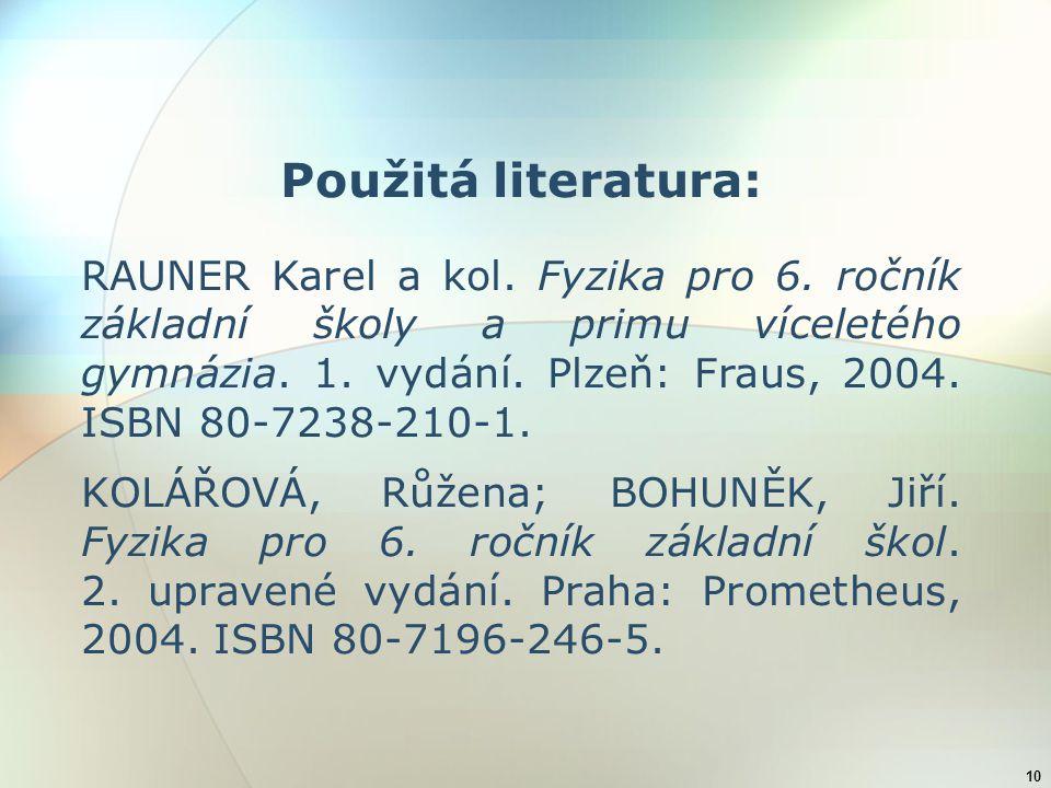 10 Použitá literatura: RAUNER Karel a kol. Fyzika pro 6. ročník základní školy a primu víceletého gymnázia. 1. vydání. Plzeň: Fraus, 2004. ISBN 80-723