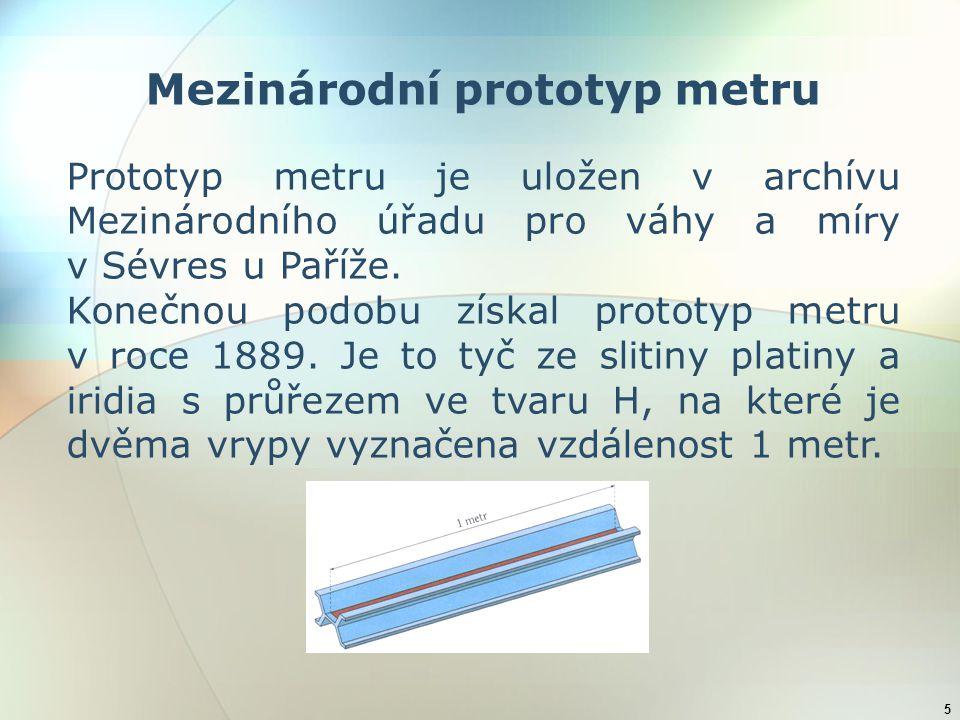5 Mezinárodní prototyp metru Prototyp metru je uložen v archívu Mezinárodního úřadu pro váhy a míry v Sévres u Paříže. Konečnou podobu získal prototyp
