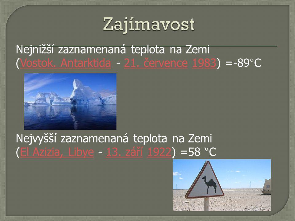 Nejnižší zaznamenaná teplota na Zemi (Vostok. Antarktida - 21. července 1983) =-89°CVostok. Antarktida21. července1983 Nejvyšší zaznamenaná teplota na