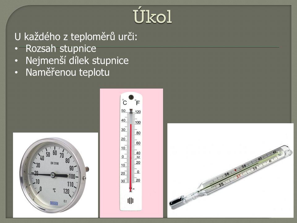 U každého z teploměrů urči: Rozsah stupnice Nejmenší dílek stupnice Naměřenou teplotu