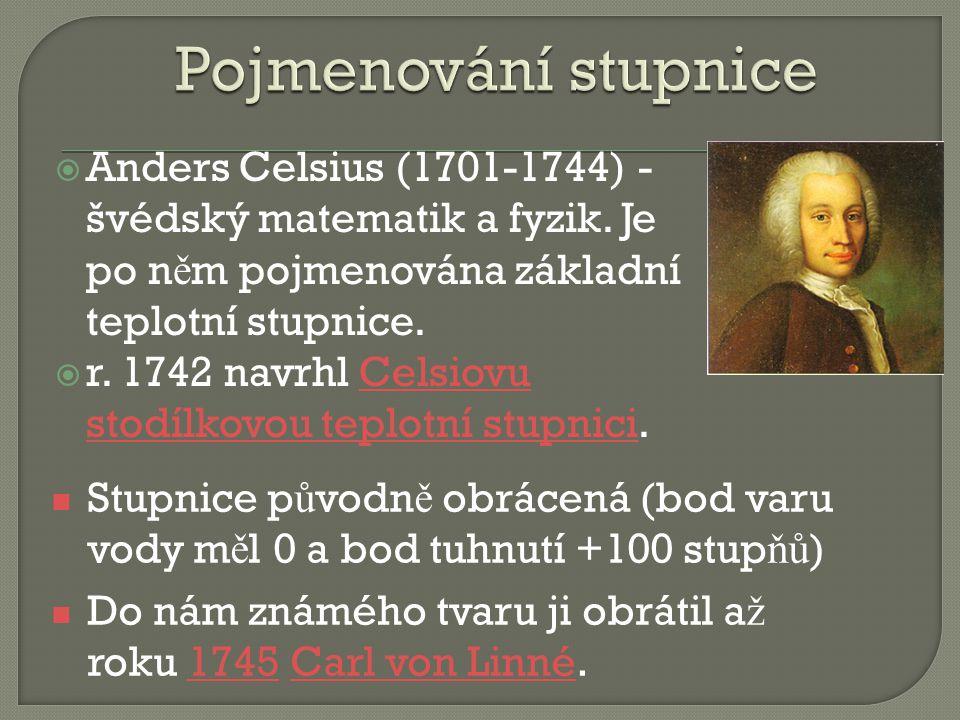  Anders Celsius (1701-1744) - švédský matematik a fyzik. Je po n ě m pojmenována základní teplotní stupnice.  r. 1742 navrhl Celsiovu stodílkovou te