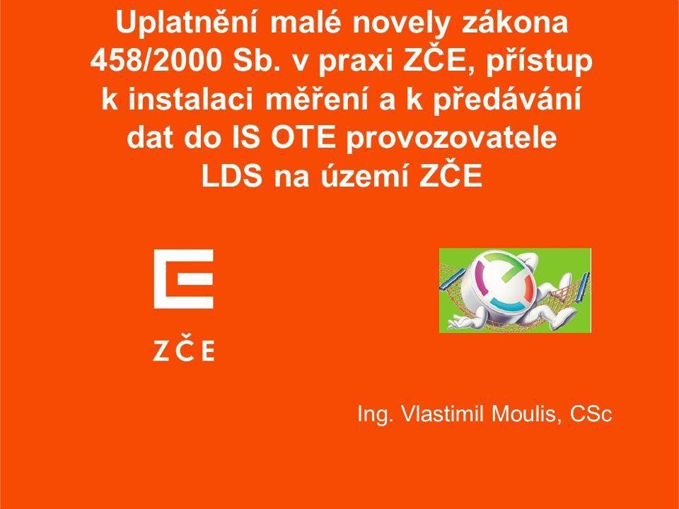 Uplatnění malé novely zákona 458/2000 Sb. v praxi ZČE, přístup k instalaci měření a k předávání dat do IS OTE provozovatele LDS na území ZČE Ing. Vlas