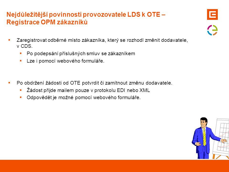 Nejdůležitější povinnosti provozovatele LDS k OTE – Registrace OPM zákazníků  Zaregistrovat odběrné místo zákazníka, který se rozhodl změnit dodavate