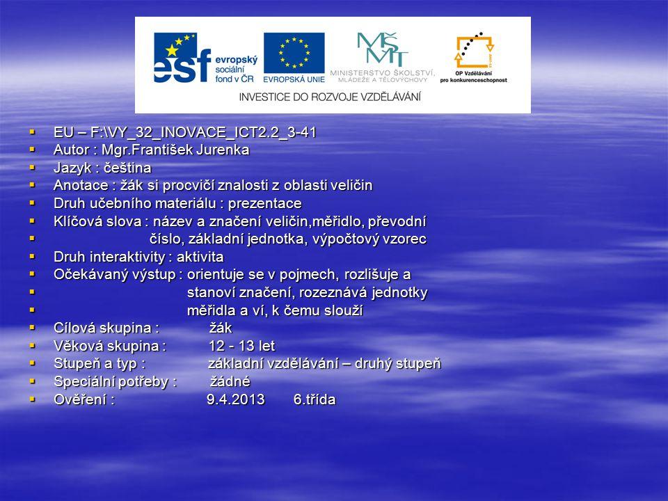  EU – F:\VY_32_INOVACE_ICT2.2_3-41  Autor : Mgr.František Jurenka  Jazyk : čeština  Anotace : žák si procvičí znalosti z oblasti veličin  Druh učebního materiálu : prezentace  Klíčová slova : název a značení veličin,měřidlo, převodní  číslo, základní jednotka, výpočtový vzorec  Druh interaktivity : aktivita  Očekávaný výstup : orientuje se v pojmech, rozlišuje a  stanoví značení, rozeznává jednotky  měřidla a ví, k čemu slouží  Cílová skupina : žák  Věková skupina : 12 - 13 let  Stupeň a typ : základní vzdělávání – druhý stupeň  Speciální potřeby : žádné  Ověření : 9.4.2013 6.třída