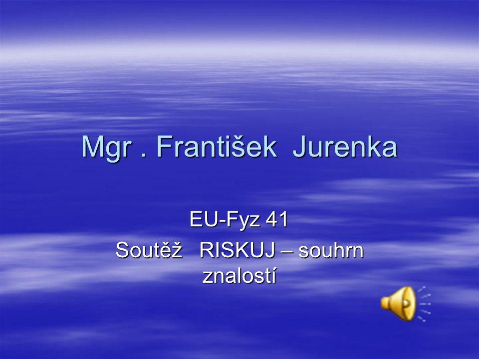 Mgr. František Jurenka EU-Fyz 41 Soutěž RISKUJ – souhrn znalostí