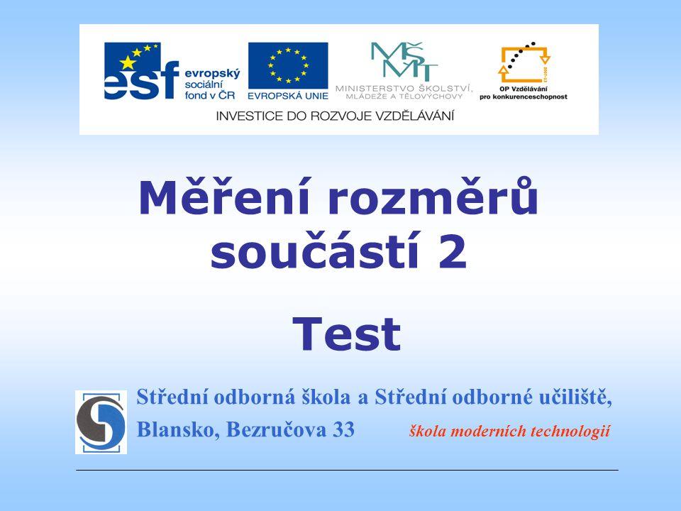 Střední odborná škola a Střední odborné učiliště, Blansko, Bezručova 33 škola moderních technologií Měření rozměrů součástí 2 Test