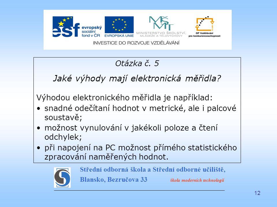 12 Otázka č. 5 Jaké výhody mají elektronická měřidla? Výhodou elektronického měřidla je například: snadné odečítaní hodnot v metrické, ale i palcové s