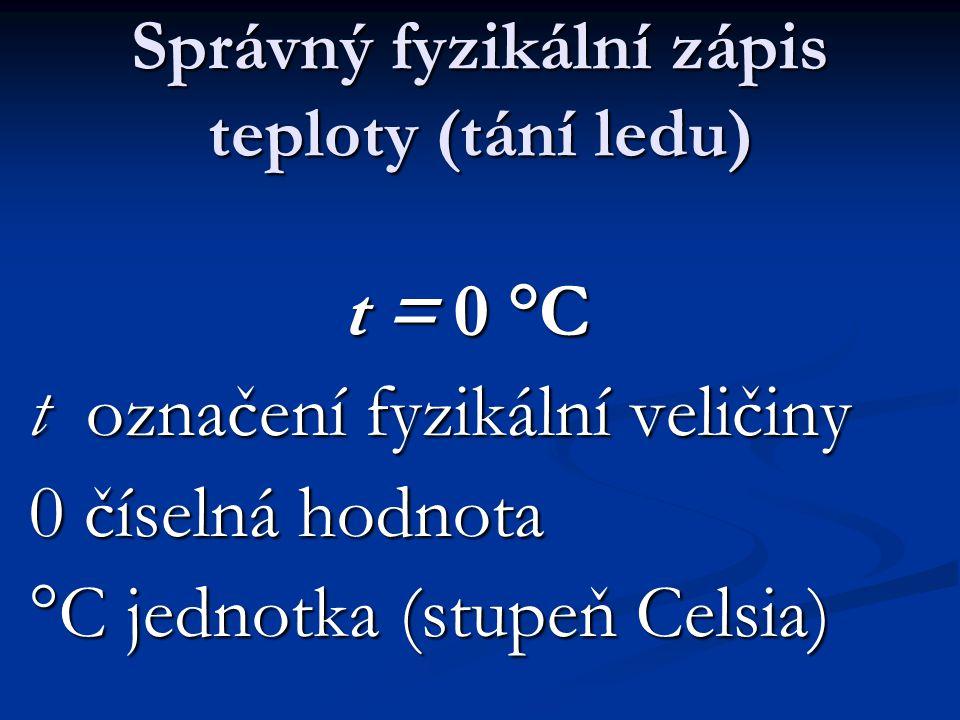 Správný fyzikální zápis teploty (tání ledu) t = 0 °C t označení fyzikální veličiny 0 číselná hodnota °C jednotka (stupeň Celsia)