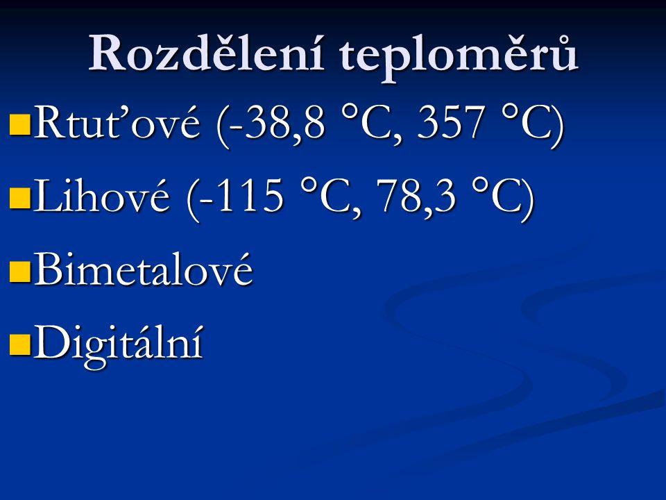 Rozdělení teploměrů Rtuťové (-38,8 °C, 357 °C) Rtuťové (-38,8 °C, 357 °C) Lihové (-115 °C, 78,3 °C) Lihové (-115 °C, 78,3 °C) Bimetalové Bimetalové Digitální Digitální
