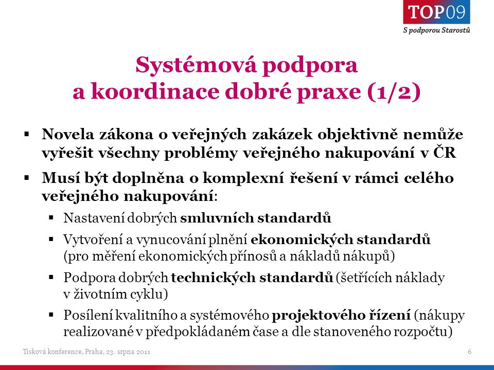Systémová podpora a koordinace dobré praxe (1/2)  Novela zákona o veřejných zakázek objektivně nemůže vyřešit všechny problémy veřejného nakupování v ČR  Musí být doplněna o komplexní řešení v rámci celého veřejného nakupování:  Nastavení dobrých smluvních standardů  Vytvoření a vynucování plnění ekonomických standardů ( pro měření ekonomických přínosů a nákladů nákupů)  Podpora dobrých technických standardů (šetřících náklady v životním cyklu)  Posílení kvalitního a systémového projektového řízení (nákupy realizované v předpokládaném čase a dle stanoveného rozpočtu) 6Tisková konference, Praha, 23.