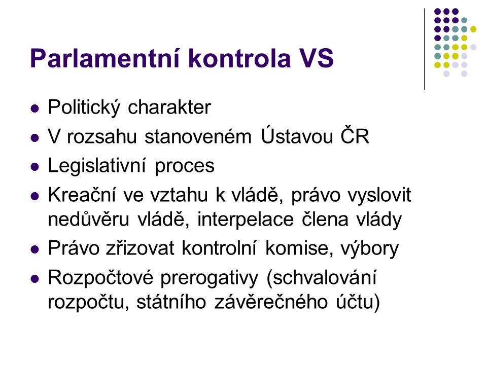 Parlamentní kontrola VS Politický charakter V rozsahu stanoveném Ústavou ČR Legislativní proces Kreační ve vztahu k vládě, právo vyslovit nedůvěru vlá