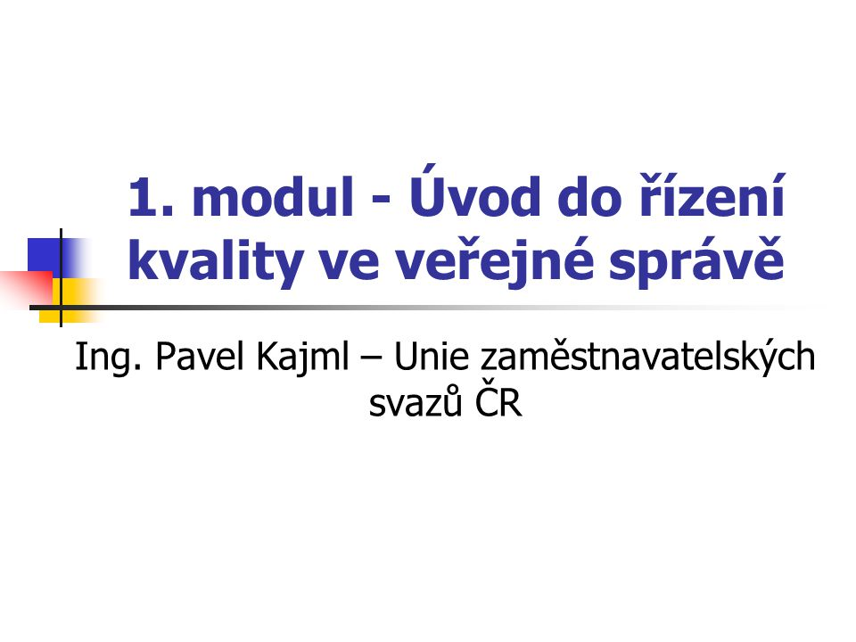 1. modul - Úvod do řízení kvality ve veřejné správě Ing. Pavel Kajml – Unie zaměstnavatelských svazů ČR