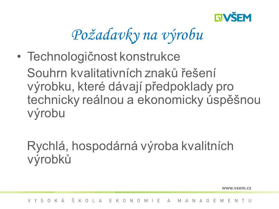 Požadavky na výrobu Technologičnost konstrukce Souhrn kvalitativních znaků řešení výrobku, které dávají předpoklady pro technicky reálnou a ekonomicky úspěšnou výrobu Rychlá, hospodárná výroba kvalitních výrobků