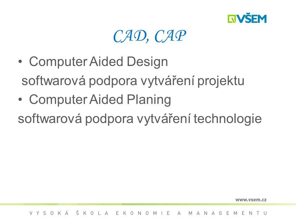 CAD, CAP Computer Aided Design softwarová podpora vytváření projektu Computer Aided Planing softwarová podpora vytváření technologie