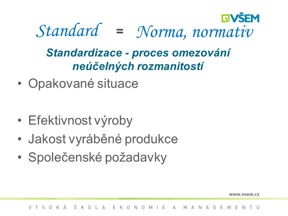 Standard Opakované situace Efektivnost výroby Jakost vyráběné produkce Společenské požadavky Norma, normativ = Standardizace - proces omezování neúčelných rozmanitostí