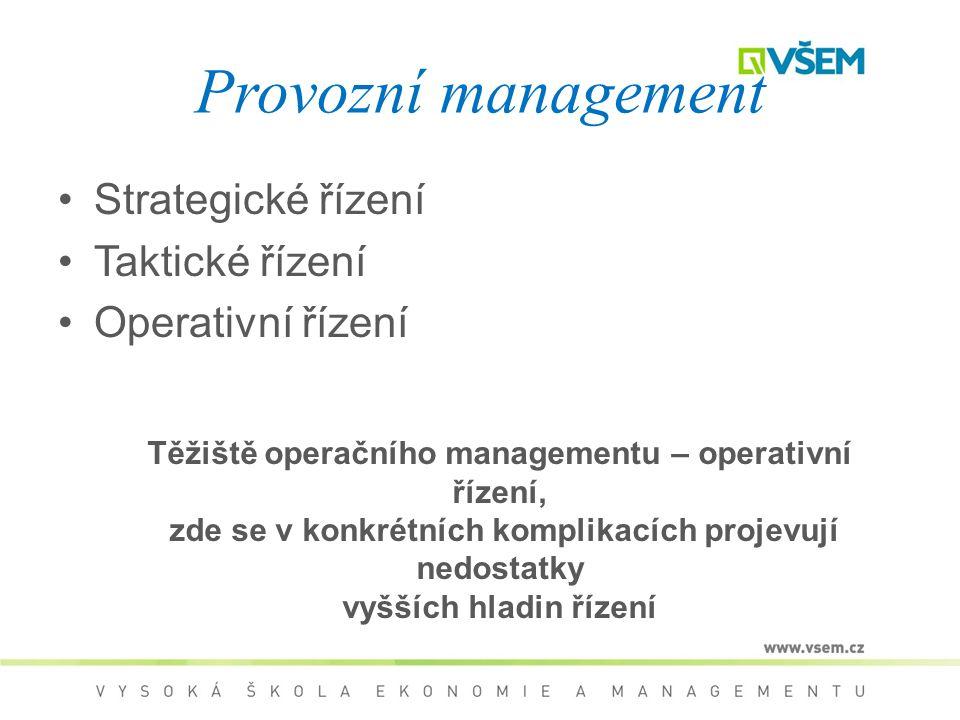 Provozní management Strategické řízení Taktické řízení Operativní řízení Těžiště operačního managementu – operativní řízení, zde se v konkrétních komplikacích projevují nedostatky vyšších hladin řízení