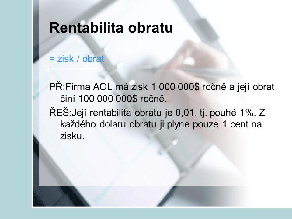Rentabilita obratu = zisk / obrat PŘ:Firma AOL má zisk 1 000 000$ ročně a její obrat činí 100 000 000$ ročně. ŘEŠ:Její rentabilita obratu je 0,01, tj.