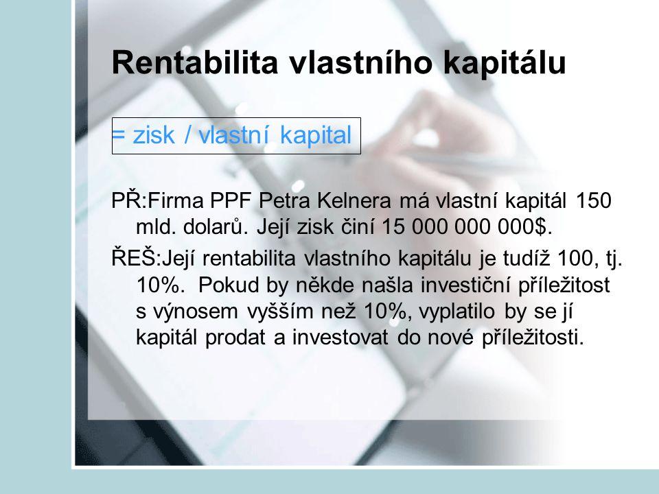 Rentabilita vlastního kapitálu = zisk / vlastní kapital PŘ:Firma PPF Petra Kelnera má vlastní kapitál 150 mld. dolarů. Její zisk činí 15 000 000 000$.