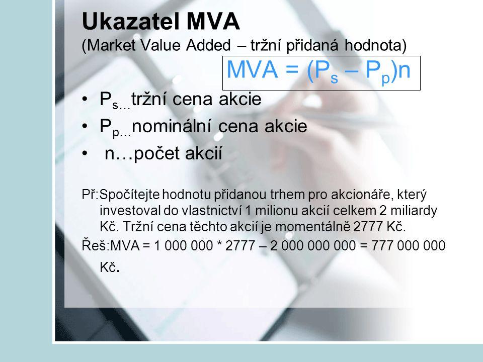 Ukazatel MVA (Market Value Added – tržní přidaná hodnota) MVA = (P s – P p )n P s… tržní cena akcie P p… nominální cena akcie n…počet akcií Př:Spočíte