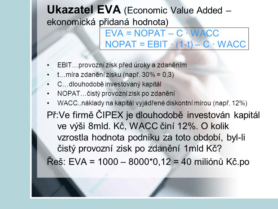 Ukazatel EVA (Economic Value Added – ekonomická přidaná hodnota) EVA = NOPAT – C ∙ WACC NOPAT = EBIT ∙ (1-t) – C ∙ WACC EBIT…provozní zisk před úroky