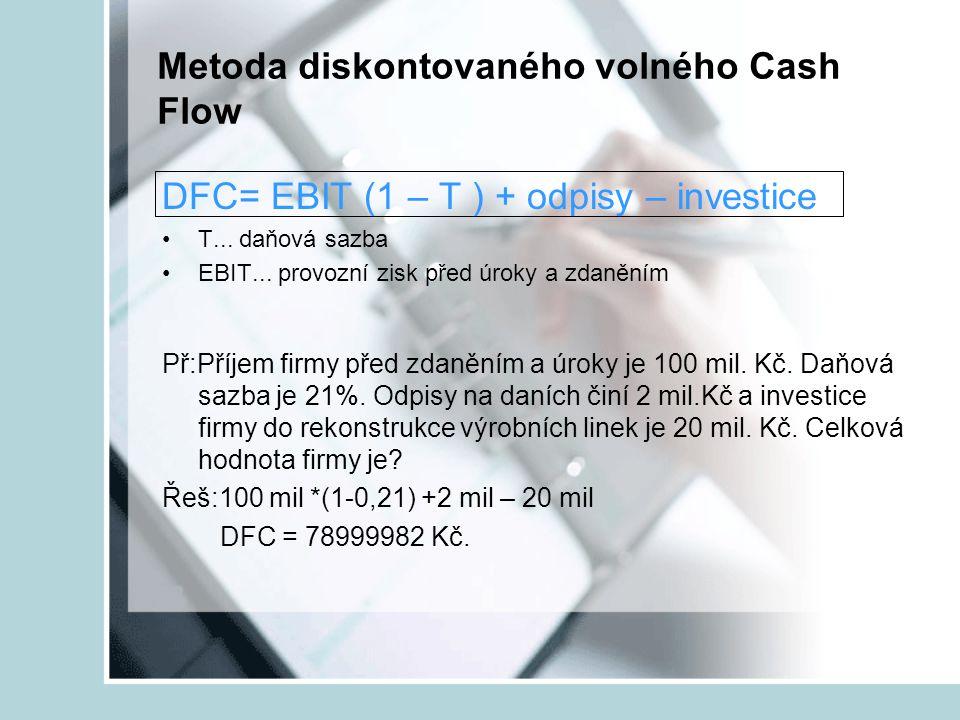 Metoda diskontovaného volného Cash Flow DFC= EBIT (1 – T ) + odpisy – investice T... daňová sazba EBIT... provozní zisk před úroky a zdaněním Př:Příje