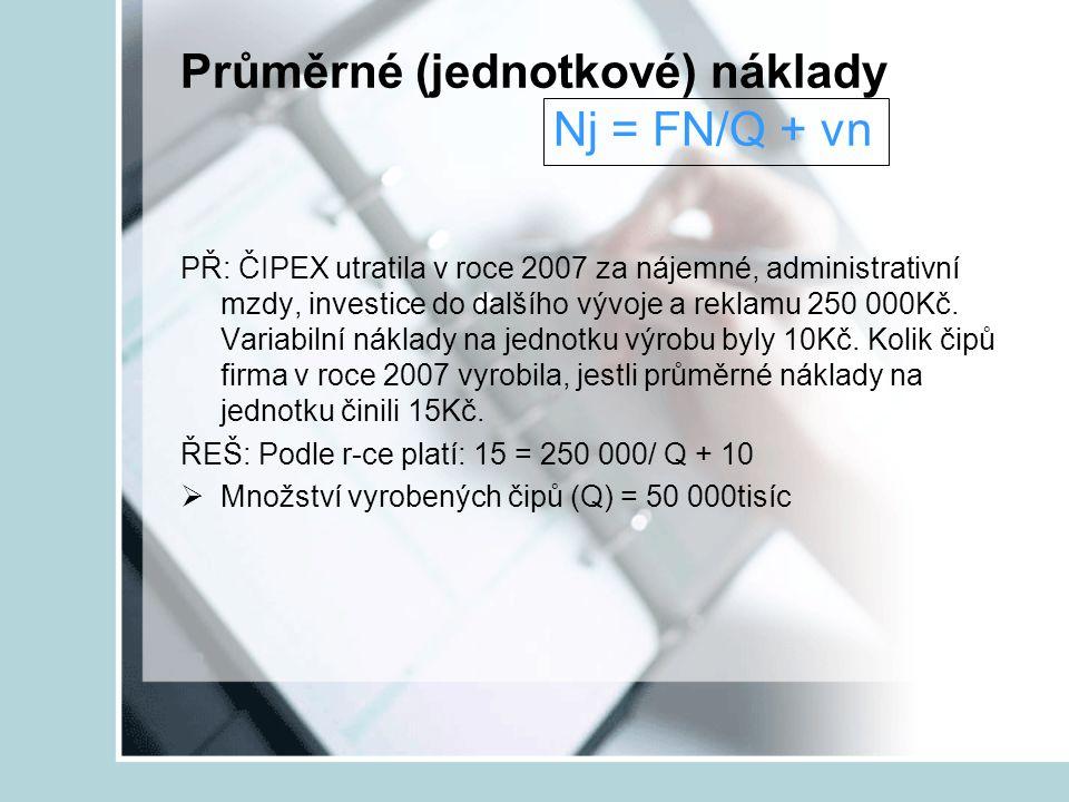 Průměrné (jednotkové) náklady Nj = FN/Q + vn PŘ: ČIPEX utratila v roce 2007 za nájemné, administrativní mzdy, investice do dalšího vývoje a reklamu 25
