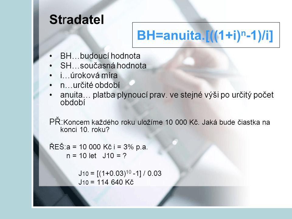 Stradatel BH=anuita.[((1+i) n -1)/i] BH…budoucí hodnota SH…současná hodnota i…úroková míra n…určité období anuita… platba plynoucí prav. ve stejné výš