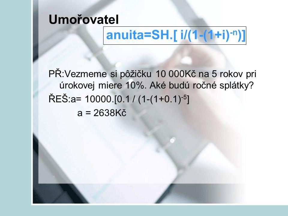 Umořovatel anuita=SH.[ i/(1-(1+i) -n )] PŘ:Vezmeme si pôžičku 10 000Kč na 5 rokov pri úrokovej miere 10%. Aké budú ročné splátky? ŘEŠ:a= 10000.[0.1 /